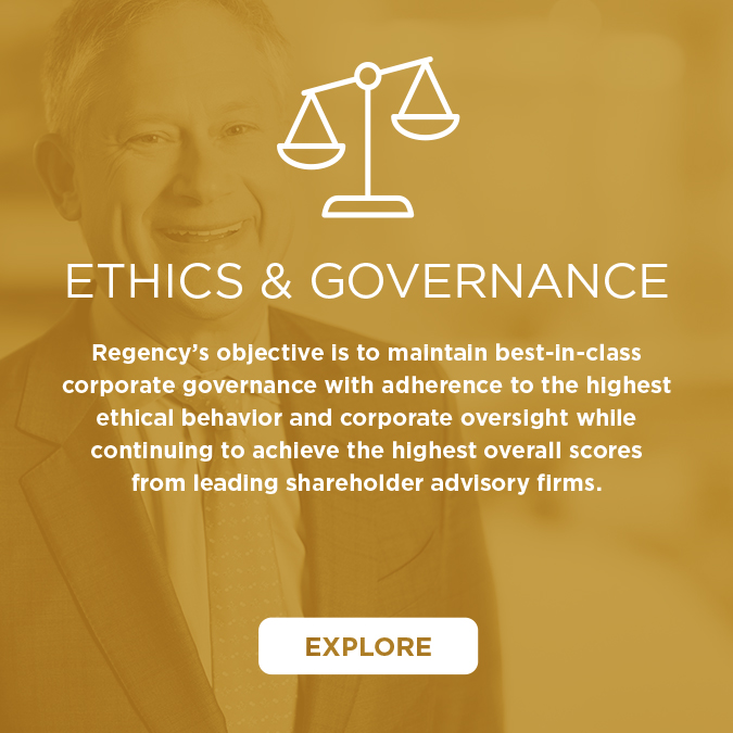 Regency's objective is to maintain best-in-class corporate governance with adherence to the highest ethical behavior and corporate oversight while continuing to achieve the highest overall scores from leading shareholder advisory firms.