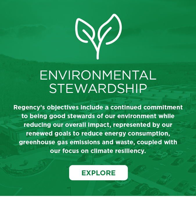 """Environmental Stewardship graphic that says """"Explore"""" and includes the statement: Regency's objectives include a continued commitment to being good stewards of our environment while reducing our overall impact, represented by our renewed goals to reduce energy consumption, greenhouse gas emissions and waste, coupled with our focus on climate resiliency. The background is an aerial view of a Regency property with a green filter."""