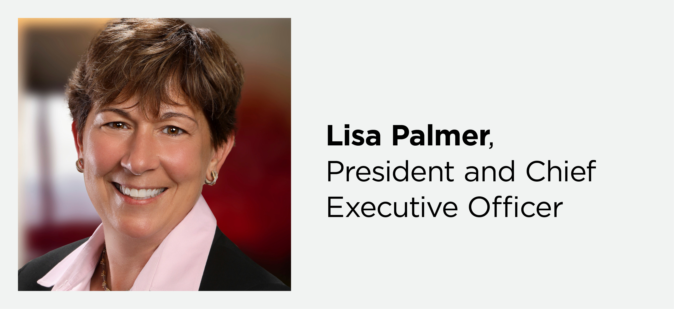 Portrait of Lisa Palmer, President and Chief Executive Officer